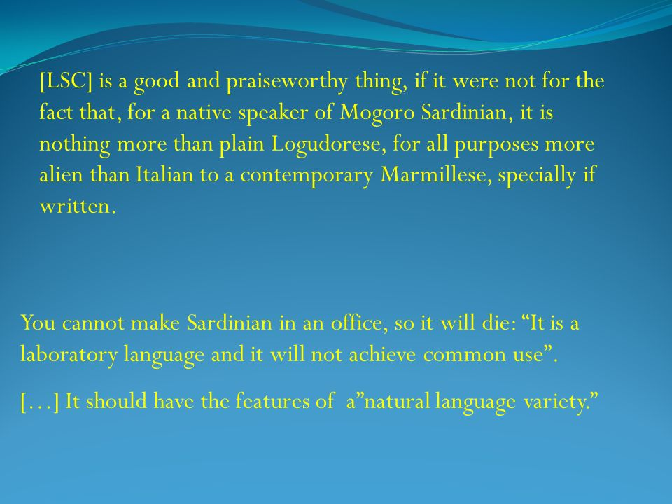 [LSC] is a good and praiseworthy thing, if it were not for the fact that, for a native speaker of Mogoro Sardinian, it is nothing more than plain Logudorese, for all purposes more alien than Italian to a contemporary Marmillese, specially if written.